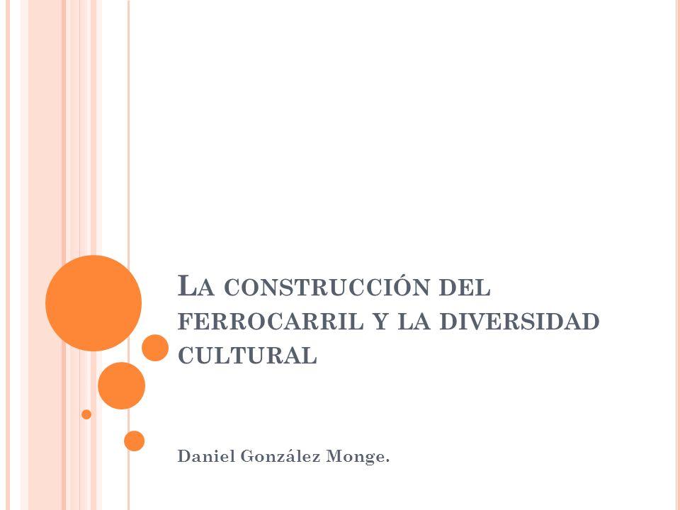 L A CONSTRUCCIÓN DEL FERROCARRIL Y LA DIVERSIDAD CULTURAL Daniel González Monge.