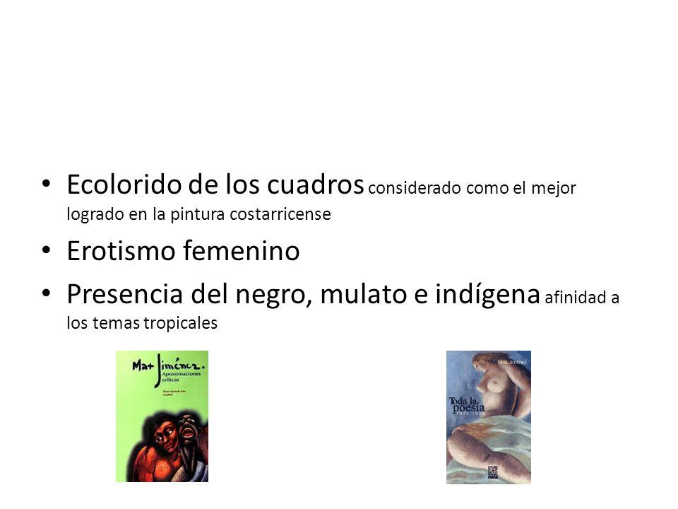 Trabajos Pictóricos Destacan por: Ecolorido de los cuadros considerado como el mejor logrado en la pintura costarricense Erotismo femenino Presencia d