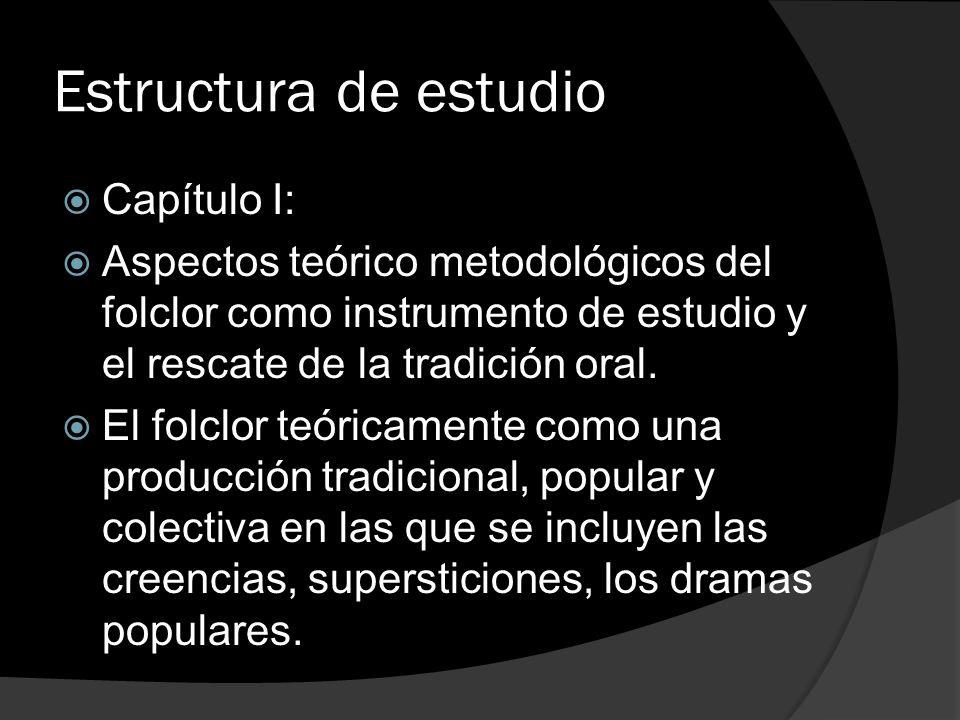Estructura de estudio Capítulo I: Aspectos teórico metodológicos del folclor como instrumento de estudio y el rescate de la tradición oral. El folclor
