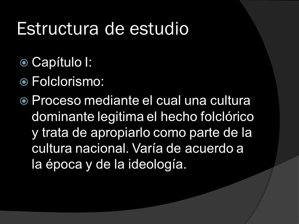 Estructura de estudio Capítulo I: Folclorismo: Proceso mediante el cual una cultura dominante legitima el hecho folclórico y trata de apropiarlo como
