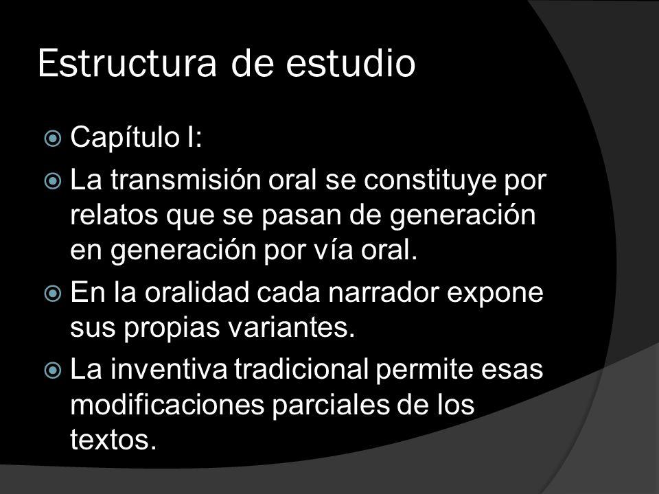 Estructura de estudio Capítulo I: La transmisión oral se constituye por relatos que se pasan de generación en generación por vía oral. En la oralidad