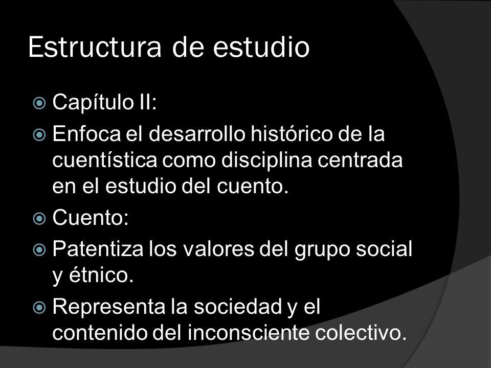 Estructura de estudio Capítulo II: Enfoca el desarrollo histórico de la cuentística como disciplina centrada en el estudio del cuento. Cuento: Patenti