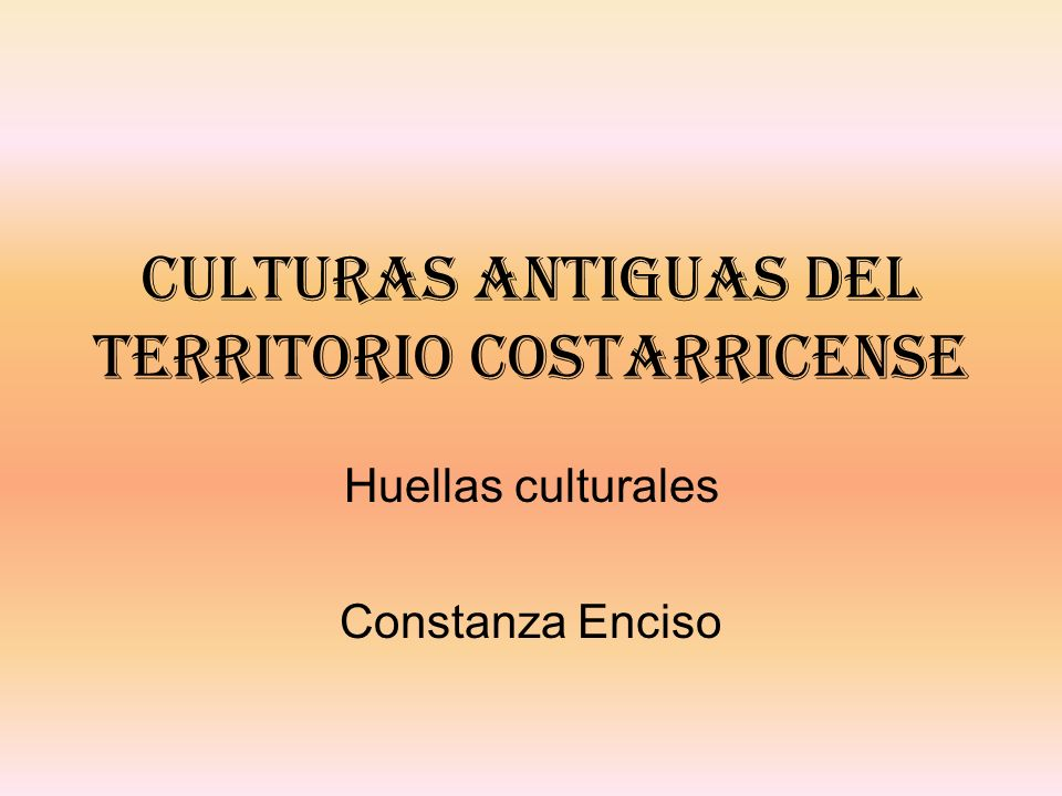 Culturas antiguas del territorio costarricense Huellas culturales Constanza Enciso