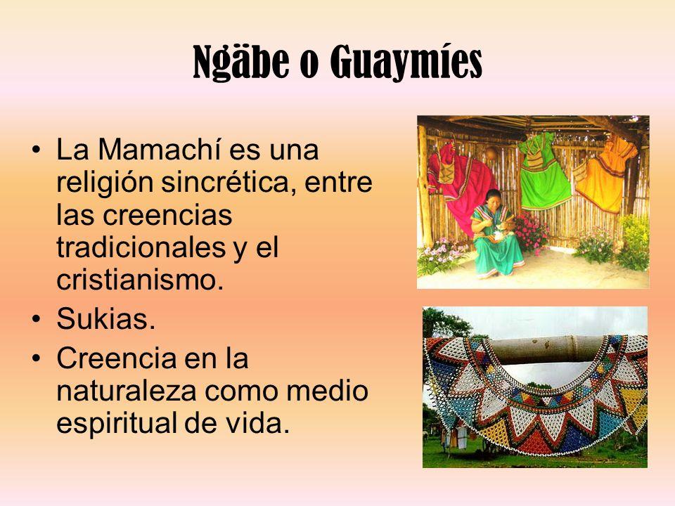 Ngäbe o Guaymíes La Mamachí es una religión sincrética, entre las creencias tradicionales y el cristianismo. Sukias. Creencia en la naturaleza como me