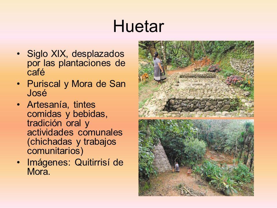 Huetar Siglo XIX, desplazados por las plantaciones de café Puriscal y Mora de San José Artesanía, tintes comidas y bebidas, tradición oral y actividad