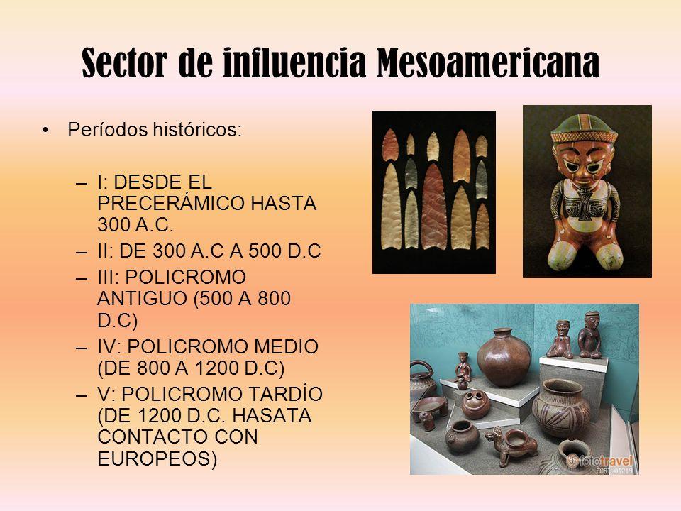 Sector de influencia Mesoamericana Períodos históricos: –I: DESDE EL PRECERÁMICO HASTA 300 A.C. –II: DE 300 A.C A 500 D.C –III: POLICROMO ANTIGUO (500