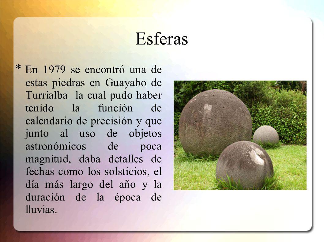 Esferas * En 1979 se encontró una de estas piedras en Guayabo de Turrialba la cual pudo haber tenido la función de calendario de precisión y que junto