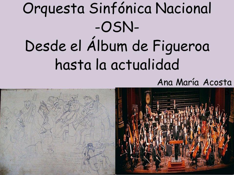 Orquesta Sinfónica Nacional -OSN- Desde el Álbum de Figueroa hasta la actualidad Ana María Acosta B.