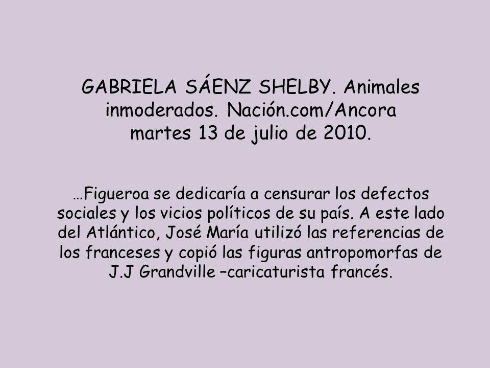GABRIELA SÁENZ SHELBY. Animales inmoderados. Nación.com/Ancora martes 13 de julio de 2010. …Figueroa se dedicaría a censurar los defectos sociales y l