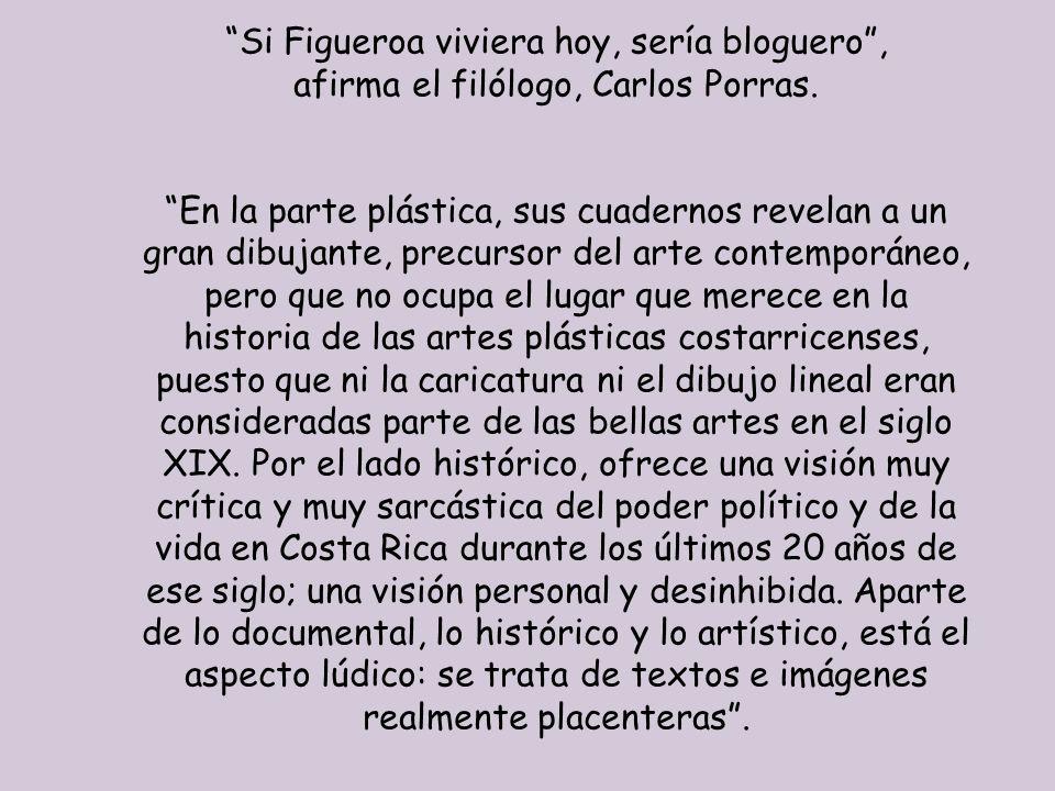 Si Figueroa viviera hoy, sería bloguero, afirma el filólogo, Carlos Porras. En la parte plástica, sus cuadernos revelan a un gran dibujante, precursor