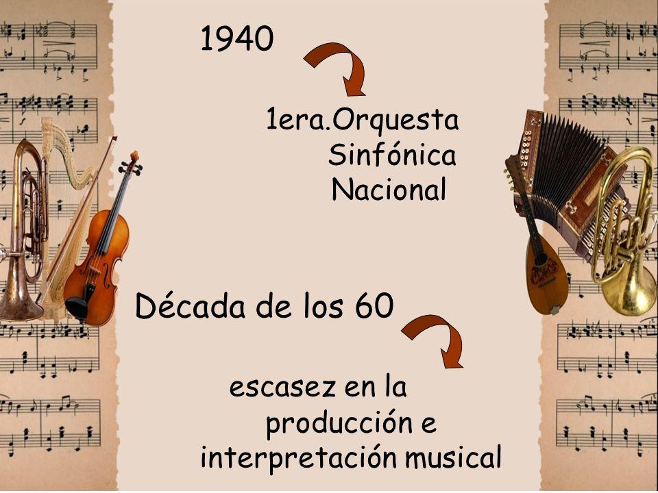 1940 1era.Orquesta Sinfónica Nacional Década de los 60 escasez en la producción e interpretación musical