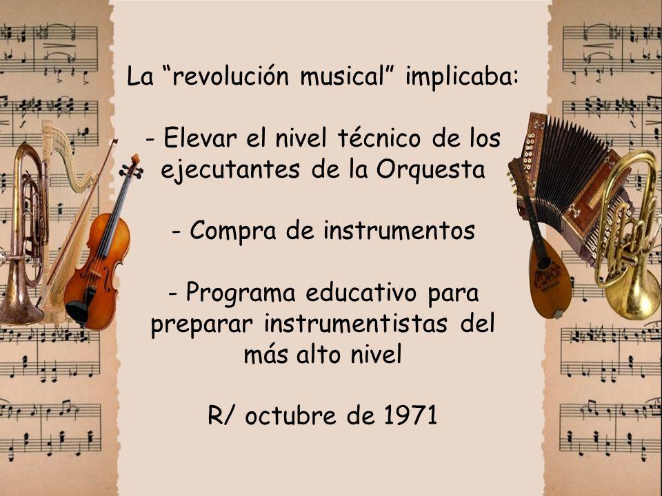 La revolución musical implicaba: - Elevar el nivel técnico de los ejecutantes de la Orquesta - Compra de instrumentos - Programa educativo para prepar