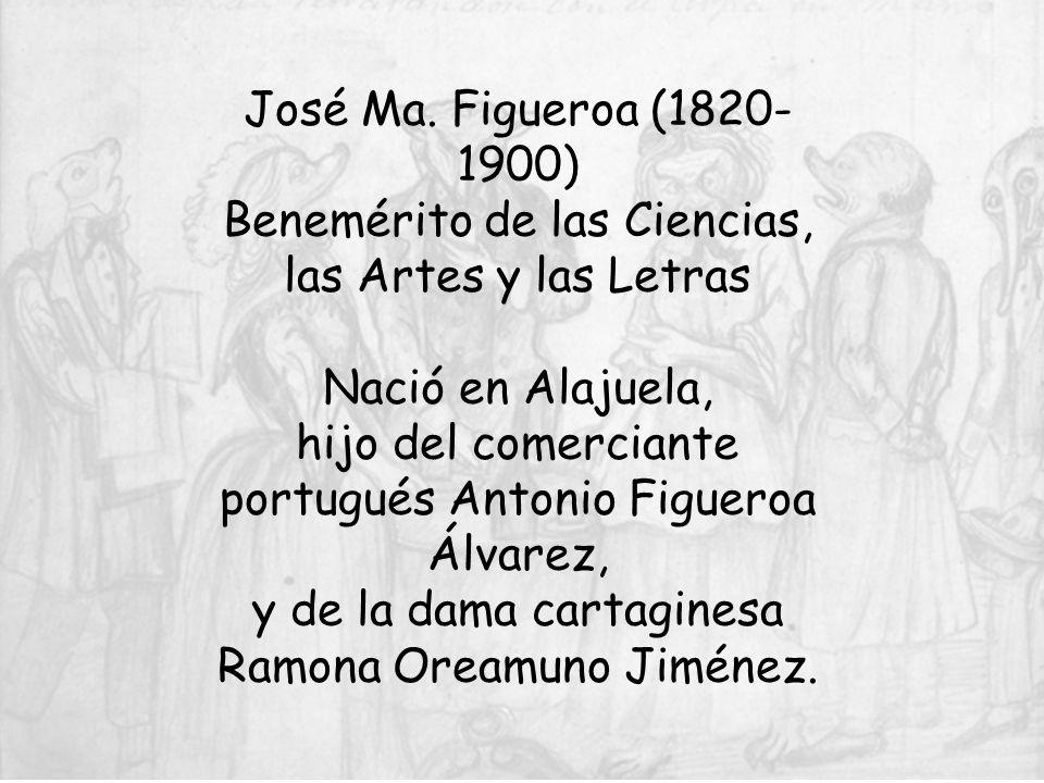 José Ma. Figueroa (1820- 1900) Benemérito de las Ciencias, las Artes y las Letras Nació en Alajuela, hijo del comerciante portugués Antonio Figueroa Á