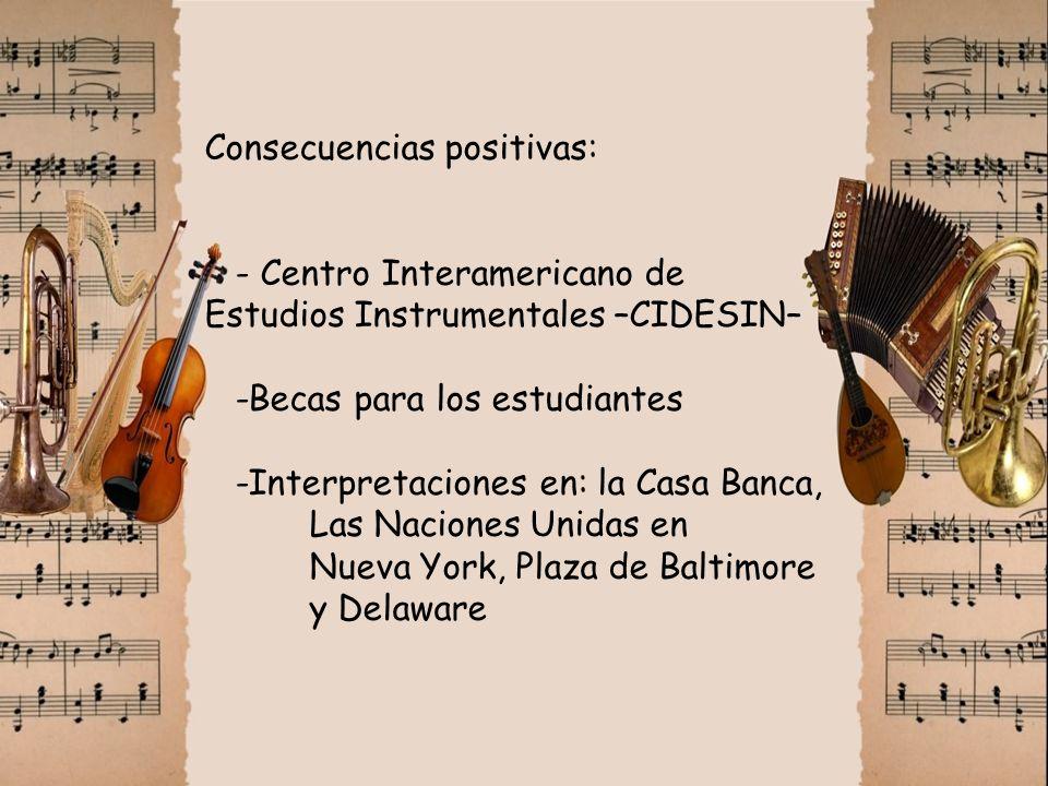 Consecuencias positivas: - Centro Interamericano de Estudios Instrumentales –CIDESIN– -Becas para los estudiantes -Interpretaciones en: la Casa Banca,