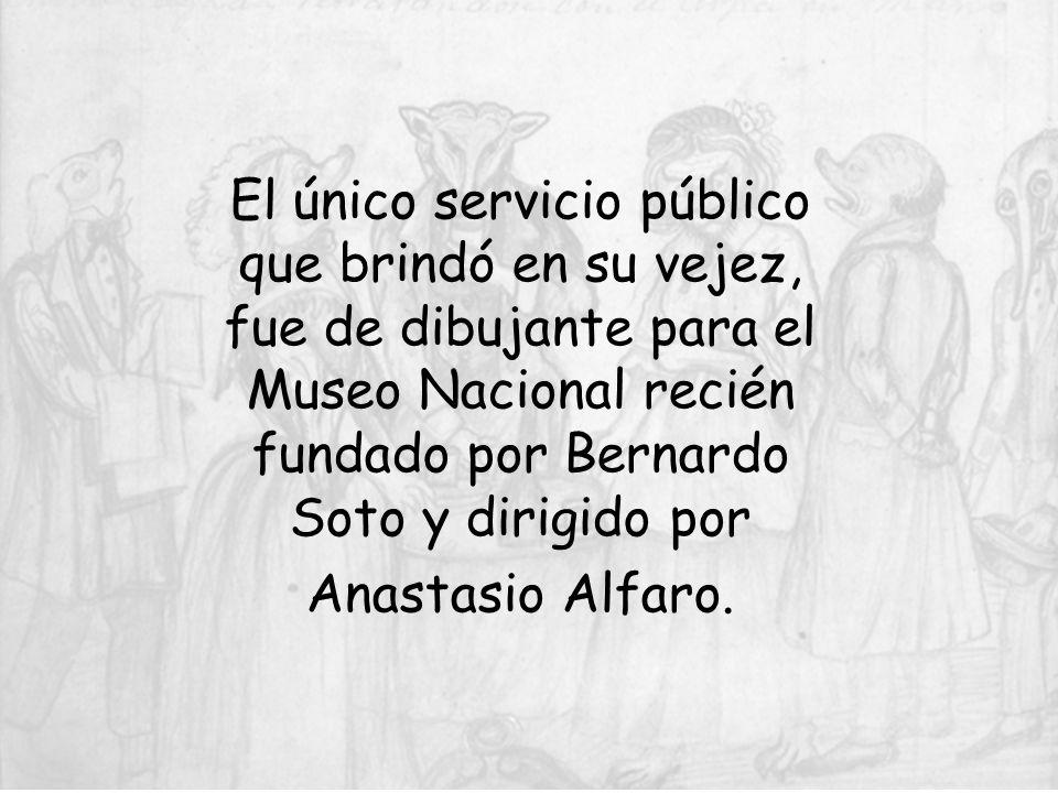El único servicio público que brindó en su vejez, fue de dibujante para el Museo Nacional recién fundado por Bernardo Soto y dirigido por Anastasio Al