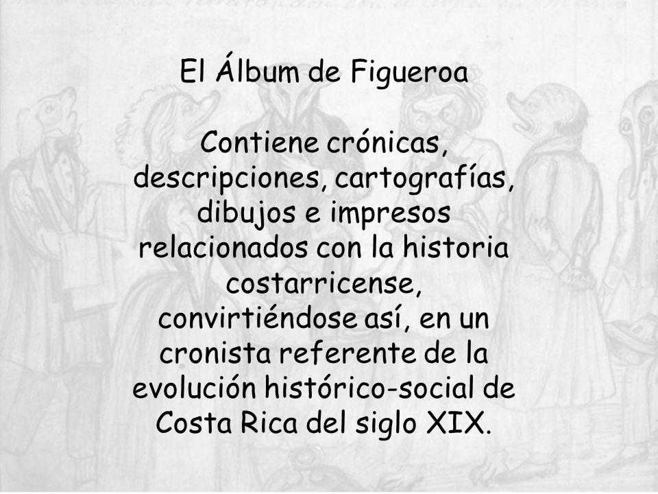 El Álbum de Figueroa Contiene crónicas, descripciones, cartografías, dibujos e impresos relacionados con la historia costarricense, convirtiéndose así