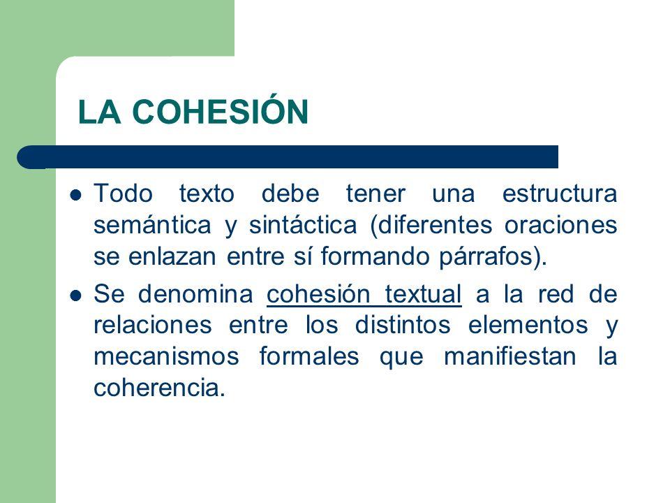 LA COHESIÓN Todo texto debe tener una estructura semántica y sintáctica (diferentes oraciones se enlazan entre sí formando párrafos). Se denomina cohe