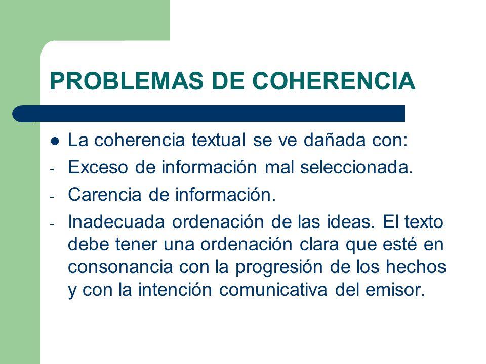 PROBLEMAS DE COHERENCIA La coherencia textual se ve dañada con: - Exceso de información mal seleccionada. - Carencia de información. - Inadecuada orde