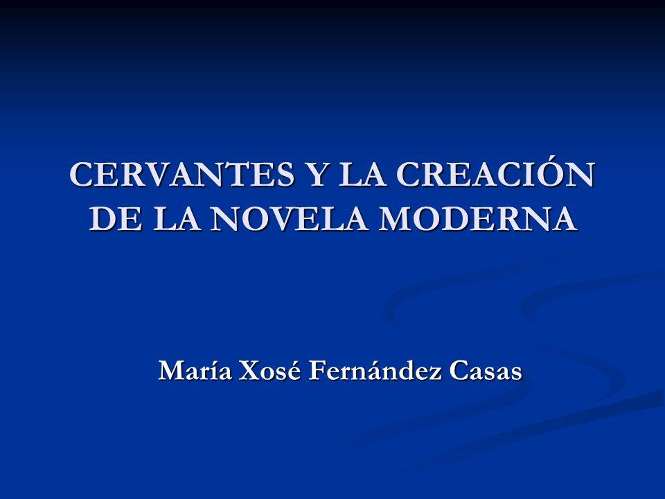 CERVANTES Y LA CREACIÓN DE LA NOVELA MODERNA María Xosé Fernández Casas