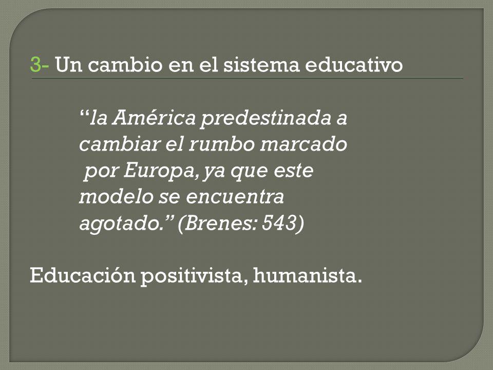 3- Un cambio en el sistema educativo la América predestinada a cambiar el rumbo marcado por Europa, ya que este modelo se encuentra agotado.