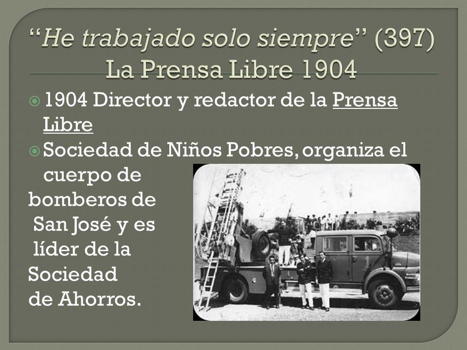 1904 Director y redactor de la Prensa Libre Sociedad de Niños Pobres, organiza el cuerpo de bomberos de San José y es líder de la Sociedad de Ahorros.