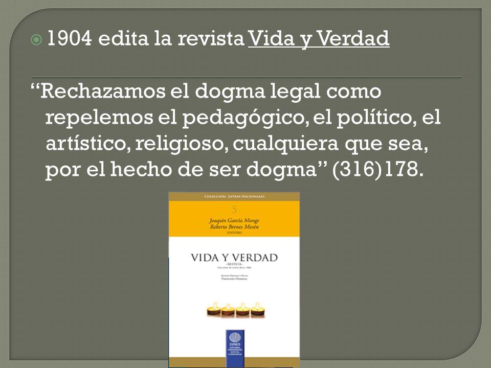 1904 edita la revista Vida y Verdad Rechazamos el dogma legal como repelemos el pedagógico, el político, el artístico, religioso, cualquiera que sea, por el hecho de ser dogma (316)178.