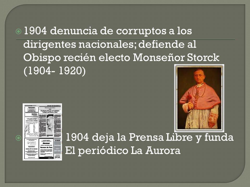 1904 denuncia de corruptos a los dirigentes nacionales; defiende al Obispo recién electo Monseñor Storck (1904- 1920) 1904 deja la Prensa Libre y funda El periódico La Aurora