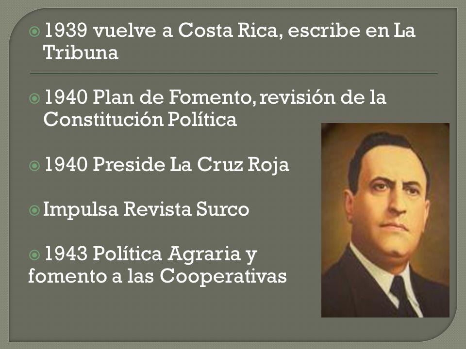 1939 vuelve a Costa Rica, escribe en La Tribuna 1940 Plan de Fomento, revisión de la Constitución Política 1940 Preside La Cruz Roja Impulsa Revista Surco 1943 Política Agraria y fomento a las Cooperativas