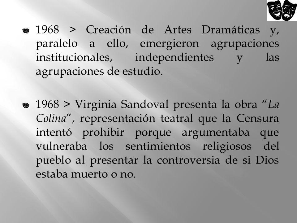 1968 > Creación de Artes Dramáticas y, paralelo a ello, emergieron agrupaciones institucionales, independientes y las agrupaciones de estudio. 1968 >