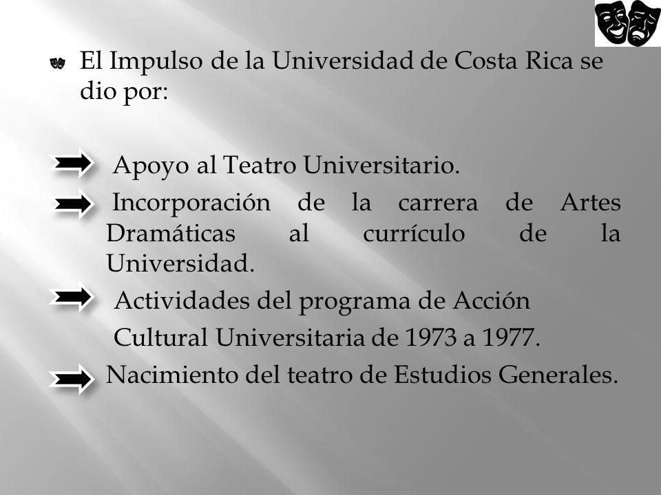 El Impulso de la Universidad de Costa Rica se dio por: Apoyo al Teatro Universitario. Incorporación de la carrera de Artes Dramáticas al currículo de