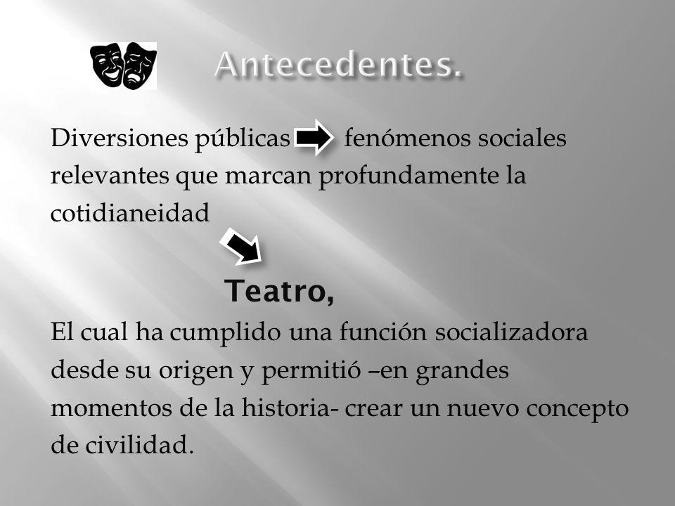 Diversiones públicas fenómenos sociales relevantes que marcan profundamente la cotidianeidad Teatro, El cual ha cumplido una función socializadora des