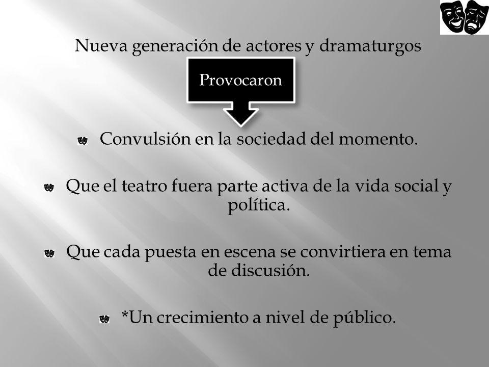 Nueva generación de actores y dramaturgos Convulsión en la sociedad del momento. Que el teatro fuera parte activa de la vida social y política. Que ca