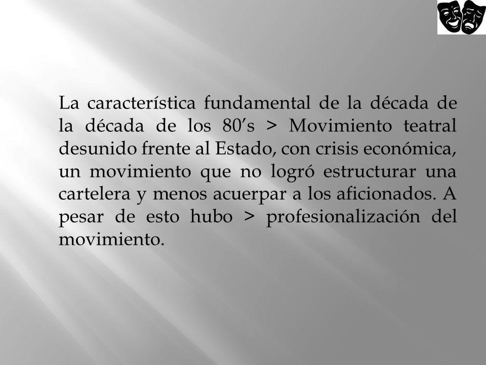 La característica fundamental de la década de la década de los 80s > Movimiento teatral desunido frente al Estado, con crisis económica, un movimiento
