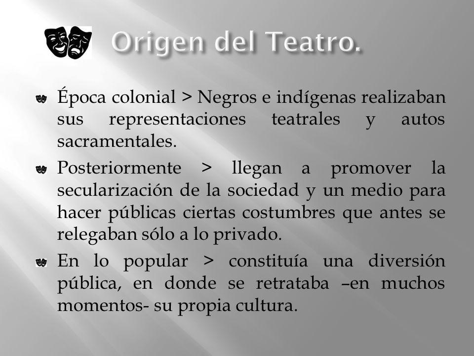 Época colonial > Negros e indígenas realizaban sus representaciones teatrales y autos sacramentales. Posteriormente > llegan a promover la secularizac