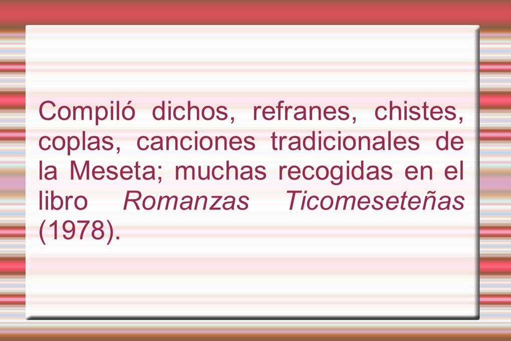 Compiló dichos, refranes, chistes, coplas, canciones tradicionales de la Meseta; muchas recogidas en el libro Romanzas Ticomeseteñas (1978).