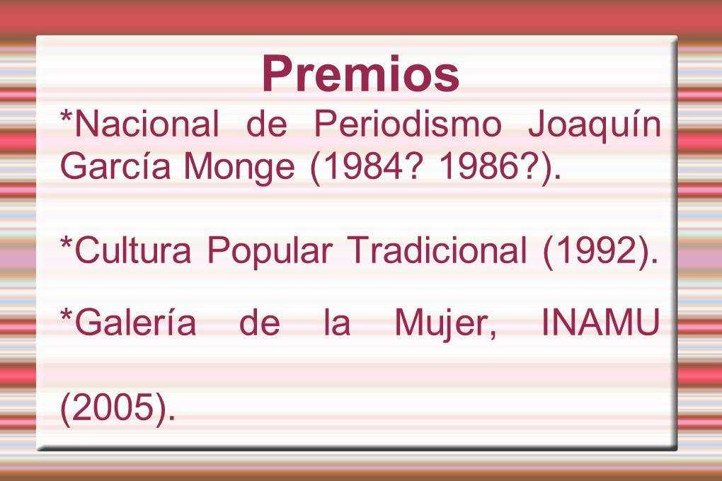 Premios *Nacional de Periodismo Joaquín García Monge (1984? 1986?). *Cultura Popular Tradicional (1992). *Galería de la Mujer, INAMU (2005).