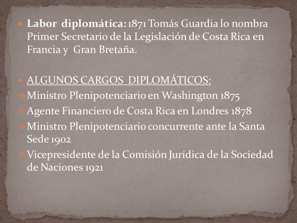 Labor diplomática: 1871 Tomás Guardia lo nombra Primer Secretario de la Legislación de Costa Rica en Francia y Gran Bretaña. ALGUNOS CARGOS DIPLOMÁTIC
