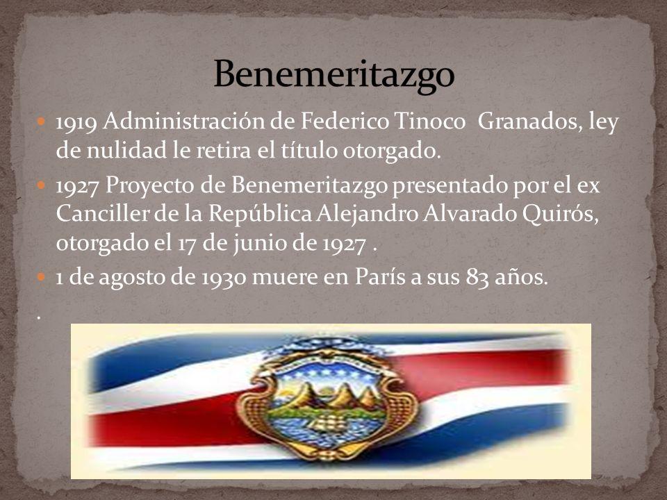 1919 Administración de Federico Tinoco Granados, ley de nulidad le retira el título otorgado. 1927 Proyecto de Benemeritazgo presentado por el ex Canc