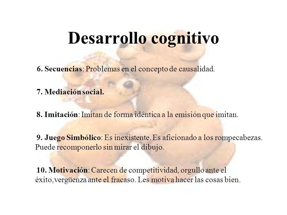 Desarrollo cognitivo 6. Secuencias: Problemas en el concepto de causalidad. 7. Mediación social. 8. Imitación: Imitan de forma idéntica a la emisión q