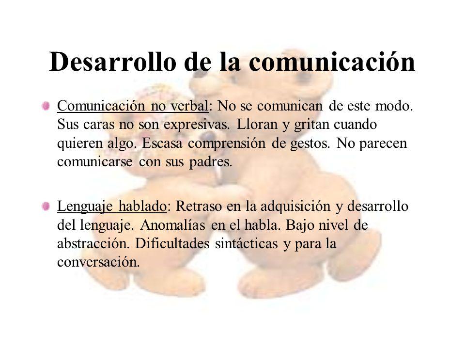Desarrollo de la comunicación Comunicación no verbal: No se comunican de este modo. Sus caras no son expresivas. Lloran y gritan cuando quieren algo.