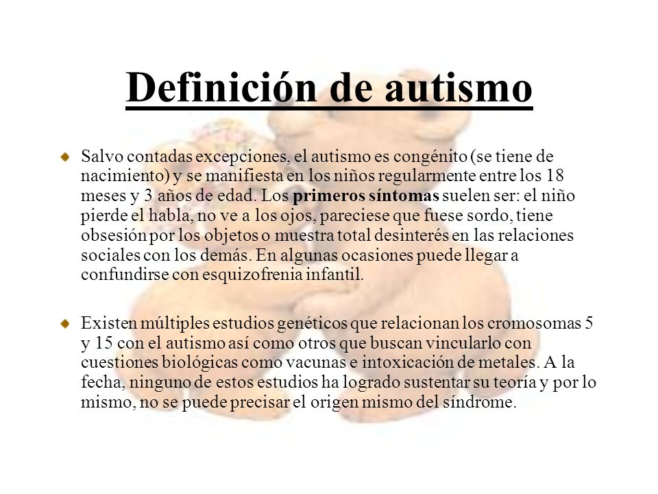 Definición de autismo Salvo contadas excepciones, el autismo es congénito (se tiene de nacimiento) y se manifiesta en los niños regularmente entre los