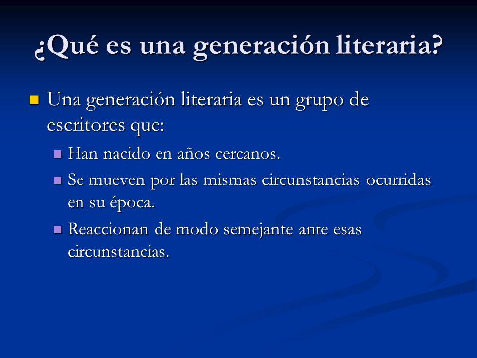 ¿Qué es una generación literaria? Una generación literaria es un grupo de escritores que: Una generación literaria es un grupo de escritores que: Han