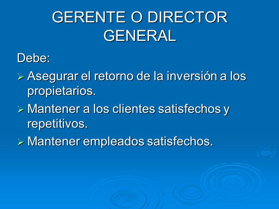 GERENTE O DIRECTOR GENERAL Debe: Asegurar el retorno de la inversión a los propietarios. Asegurar el retorno de la inversión a los propietarios. Mante
