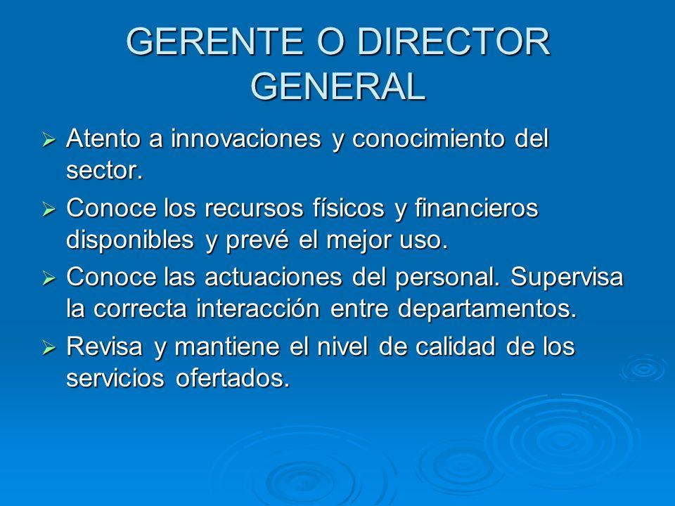 GERENTE O DIRECTOR GENERAL Atento a innovaciones y conocimiento del sector. Atento a innovaciones y conocimiento del sector. Conoce los recursos físic