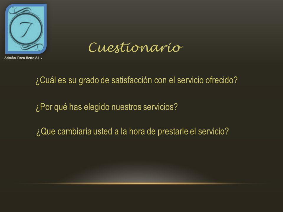 Cuestionario Admón. Paco Merte S.L. ¿Cuál es su grado de satisfacción con el servicio ofrecido? ¿Por qué has elegido nuestros servicios? ¿Que cambiari