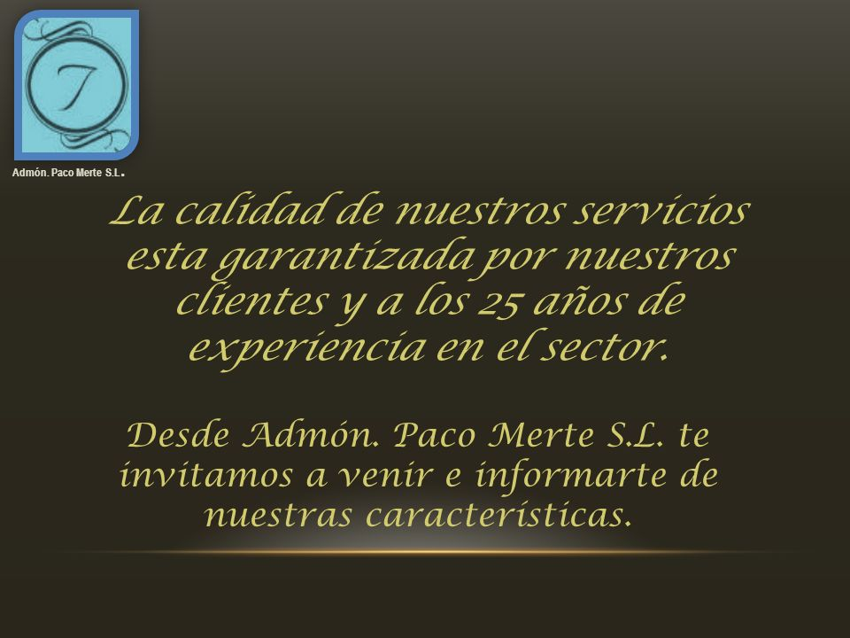 La calidad de nuestros servicios esta garantizada por nuestros clientes y a los 25 años de experiencia en el sector. Admón. Paco Merte S.L. Desde Admó