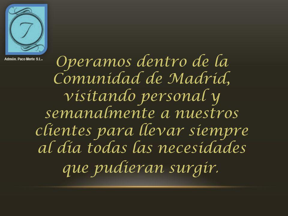 Admón. Paco Merte S.L. Operamos dentro de la Comunidad de Madrid, visitando personal y semanalmente a nuestros clientes para llevar siempre al día tod