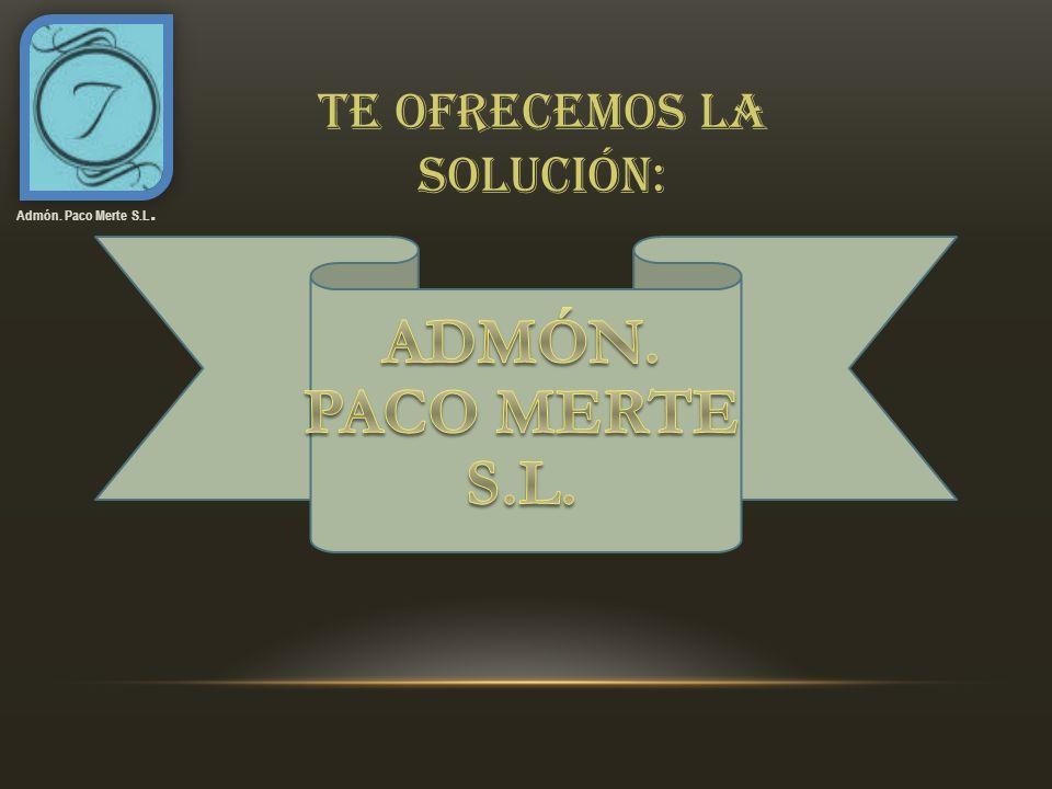 Admón. Paco Merte S.L. Te ofrecemos la solución: