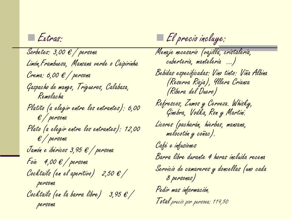 Extras: Sorbetes: 3,00 / persona Limón,Frambuesa, Manzana verde o Caipirinha Crema: 6,00 / persona Gazpacho de mango, Trigueros, Calabaza, Remolacha Platito (a elegir entre los entrantes): 6,00 / persona Plato (a elegir entre los entrantes): 12,00 / persona Jamón e ibéricos 3,95 / persona Foie 4,00 / persona Cocktails (en el aperitivo) 2,50 / persona Cocktails (en la barra libre) 3,95 / persona El precio incluye: Menaje necesario (vajilla, cristalería, cubertería, mantelería …) Bebidas especificadas: Vino tinto: Viña Albina (Reserva Rioja), Yllera Crianza (Ribera del Duero) Refrescos, Zumos y Cerveza.