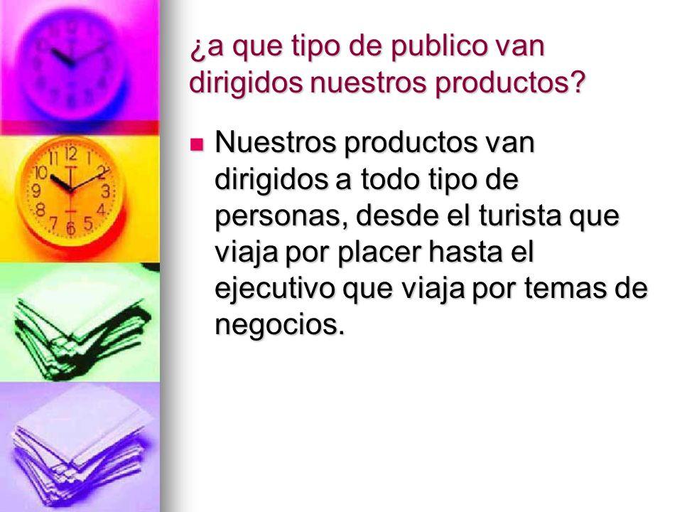 ¿a que tipo de publico van dirigidos nuestros productos? Nuestros productos van dirigidos a todo tipo de personas, desde el turista que viaja por plac